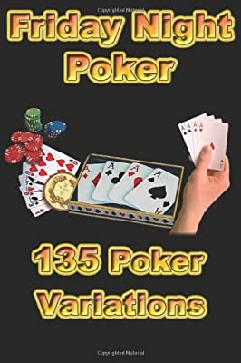 Friday Night Poker 135 Poker Variations: If you are looking for additional variations for your home poker game than this book is for you! With five ... over 1000 different combinations of games!