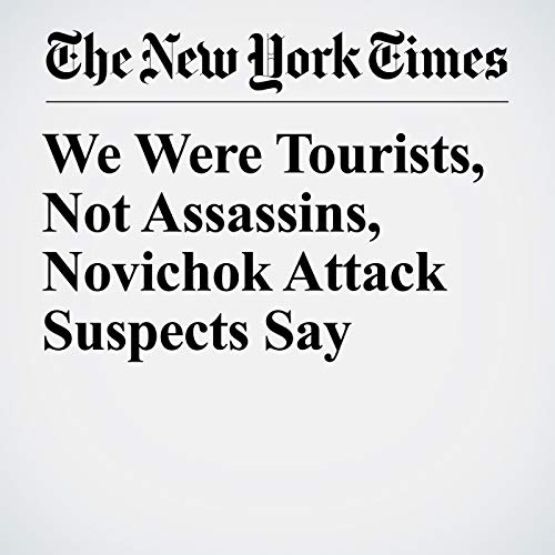 We Were Tourists, Not Assassins, Novichok Attack Suspects Say copertina