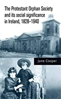 The Protestant Orphan Society and its social significance in Ireland 1828-1940