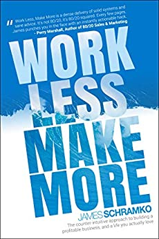 Work Less, Make More: The counter-intuitive approach to building a profitable business, and a life you actually love by [James Schramko, Kelly Exeter]