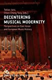 Decentering Musical Modernity: Perspectives on East Asian and European Music History (Musik und Klangkultur) - Tobias Janz