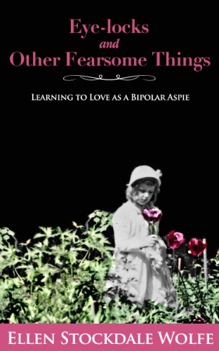 Book: Eye-locks and Other Fearsome Things - Learning to Love as a Bipolar Aspie by Ellen Stockdale Wolfe