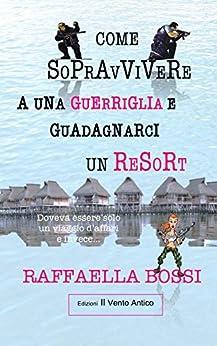 Come sopravvivere a una guerriglia e guadagnarci un resort (Gli avventurieri) (Italian Edition) by [Raffaella Bossi, Edizioni Il Vento Antico]