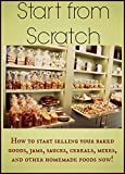 Start from Scratch: How to start selling your baked goods, jams, sauces, cereals, mixes, and other homemade foods now! (English Edition)