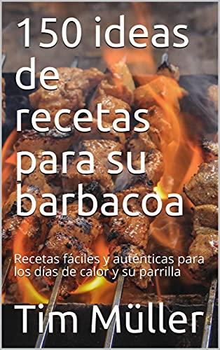 150 ideas de recetas para su barbacoa: Recetas fáciles y auténticas para los días de calor y su parrilla (Spanish Edition)