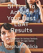 51 Tips To Achieve Your Best LSAT Results: Plus Suggestions On Various Sections And A Couple Of Logic Games