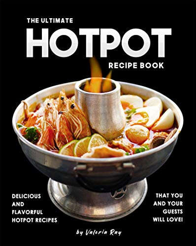 The Ultimate Hotpot Recipe Book: Delicious and Flavorful Hotpot Recipes That You and Your Guests Will Love! (English Edition)
