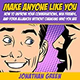 Make Anyone Like You: How to Improve Your Conversations, Win Friends, and Form Alliances Without Changing Who You Are