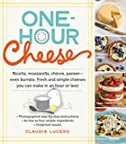 One-Hour Cheese: Ricotta, Mozzarella, Chvre, Paneer--Even Burrata. Fresh and Simple Cheeses You Can Make in an Hour or Less!