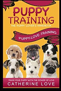 Puppy Training: Puppy-Love-Training: The Puppy Lover's Handbook Train Your Puppy With The Power Of Love!