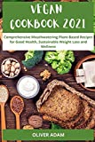 Vegan Cookbook 2021: Comprehensive Mouthwatering Plant-Based Recipes for Good Health, Sustainable Weight Loss and Wellness