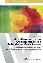 Musiktherapeutisches Arbeiten mit geistig behinderten Erwachsenen: Einblicke in ein oft vernachlaessigtes, herausforderndes und bereicherndes Arbeitsfeld