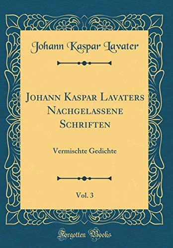 Johann Kaspar Lavaters Nachgelassene Schriften, Vol. 3: Vermischte Gedichte (Classic Reprint)