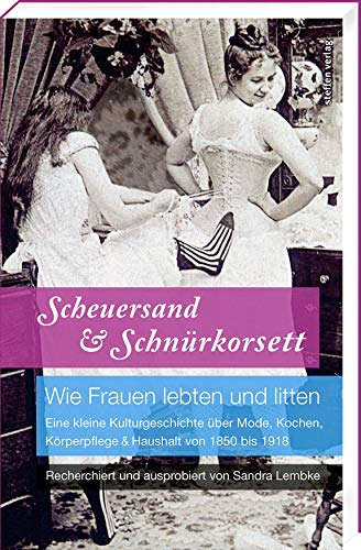 Scheuersand & Schnürkorsett. Wie Frauen lebten und litten: Eine kleine Kulturgeschichte über Mode, Kochen, Körperpflege & Haushalt von 1850 bis 1918