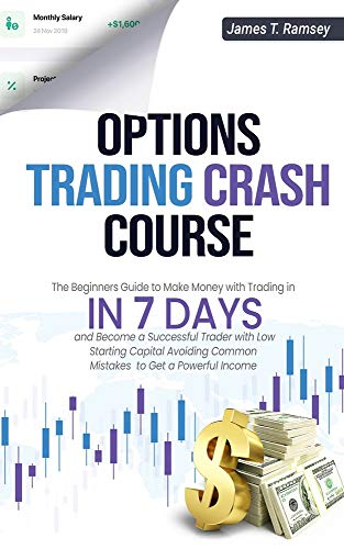 OPTIONS TRADING CRASH COURSE: The Beginners Guide to Make Money with Trading in 7 Days and Become a Successful Trader with Low Starting Capital Avoiding Common Mistakes to Get a Powerful Income
