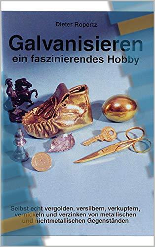 Galvanisieren ein faszinierendes Hobby: Selbst echt vergolden, versilbern, verkupfern, vernickeln und verzinken von metallischen und nichtmetallischen Gegenständen