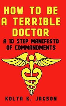How To Be A Terrible Doctor: A 10 Step Manifesto of Commandments by [Kolya K. Jaxson MD]
