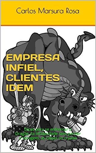 Empresa Infiel, Clientes Idem: Dicas para se enfrentar o Dragão da Infidelidade sem perder a coragem, as calças ou o juízo (Portuguese Edition)