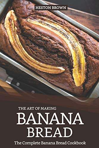 The Art of Making Banana Bread: The Complete Banana Bread...