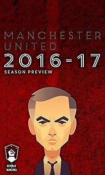 Manchester United 2016-17 season preview by [Andy Mitten, Daniel Harris, Sam Pilger, Paul Ansorge, Ed Barker, Noorudden Choudry, Greg Johnson, Musa Okwonga, Ramon Isaac, Scott Patterson]