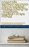 COLECCIÓN ANTONIO MACHADO: JUAN DE MAIRENA + POESIAS COMPLETAS + SOLEDADES, GALERíAS Y OTROS POEMAS: Principales obras de uno de los genios de la Literatura Española, Antonio Machado.