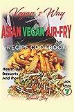 VEGAN'S WAY - ASIAN VEGAN AIR-FRY, RECIPE COOKBOOK: HEALTH TIPS, DESSERTS AND MORE  100% HALAL