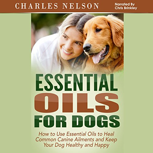 Essential Oils for Dogs: How to Use Essential Oils to Heal Common Canine Ailments and Keep Your Dog Healthy and Happy Titelbild