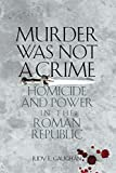 Murder Was Not a Crime: Homicide and Power in the Roman Republic (Ashley and Peter Larkin Series in Greek and Roman Culture)