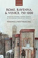 Rome, Ravenna, & Venice, 750-1000: Byzantine Heritage, Imperial Present, & the Construction of City Identity