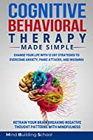 Cognitive Behavioral Therapy Made Simple: Change Your Life with 12 CBT Strategies to Overcome Anxiety, Panic Attacks, and Insomnia; Retrain Your Brain Breaking Negative Thought Patterns with Mindfulness