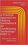 A Practical Approach on Heating Ventilation & Air Conditioning Technology -PART -2: A Book for HVAC Machinery. (English Edition)