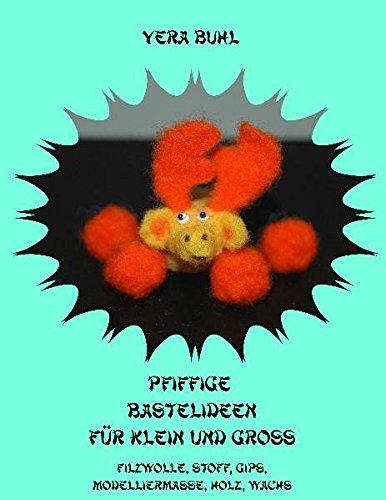 Pfiffige Bastelideen für Klein und Groß: Filzwolle, Stoffe, Gips, Modelliermasse, Holz, Wachs