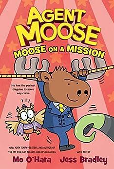 Agent Moose: Moose on a Mission by [Mo O'Hara, Jess Bradley]