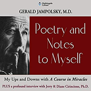 Poetry and Notes to Myself     My Ups and Downs with A Course in Miracles              By:                                                                                                                                 Gerald Jampolsky MD,                                                                                        Diane Cirincione PhD                               Narrated by:                                                                                                                                 Gerald Jampolsky MD,                                                                                        Diane Cirincione PhD                      Length: 5 hrs and 2 mins     Not rated yet     Overall 0.0