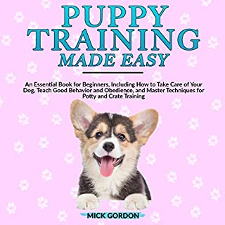 Puppy Training Made Easy     An Essential Book for Beginners, Including How to Take Care of Your Dog, Teach Good Behavior and Obedience, and Master Techniques for Potty and Crate Training              By:                                                                                                                                 Mick Gordon                               Narrated by:                                                                                                                                 Tim Edwards                      Length: 3 hrs and 1 min     17 ratings     Overall 5.0