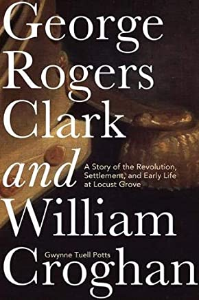 George Rogers Clark and William Croghan: A Story of the Revolution, Settlement, and Early Life at Locust Grove (English Edition)