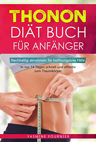 Thonon Diät Buch für Anfänger: Nachhaltig abnehmen für hoffnungslose Fälle- In nur 14 Tagen schnell und effektiv zum Traumkörper inkl. Ernährungsplan