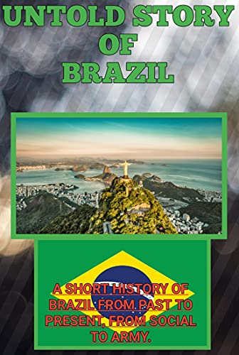 UNTOLD STORY OF BRAZIL: A SHORT HISTORY OF BRAZIL FROM PAST TO PRESENT, FROM SOCIAL TO ARMY (English Edition)