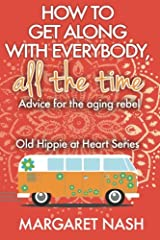 How to Get Along With Everybody, All the Time...: Advice for the Aging Rebel (Old Hippie at Heart) Paperback