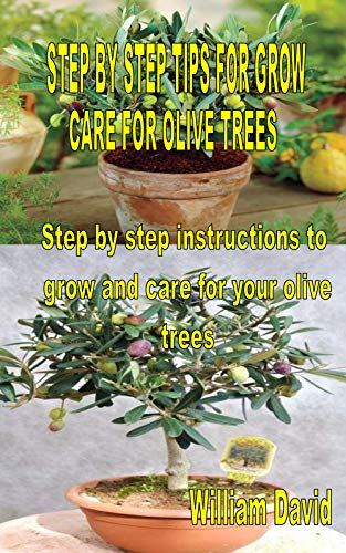 STEP BY STEP TIPS FOR GROW AND CARE FOR OLIVE TREES: Step by step instructions to grow and care for your olive trees (English Edition)