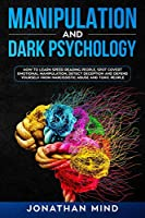 Manipulation and Dark Psychology: How to Learn Speed Reading People, Spot Covert Emotional Manipulation, Detect Deception and Defend Yourself from Narcissistic Abuse and Toxic People