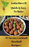 Gotta Have It Quick & Easy To Make 37 Savory Cocktail Meatball Recipes!