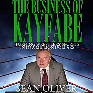 The Business of Kayfabe     Turning Wrestlers' Secrets into a Million Dollars              By:                                                                                                                                 Sean Oliver                               Narrated by:                                                                                                                                 Sean Oliver                      Length: 5 hrs and 42 mins     6 ratings     Overall 5.0