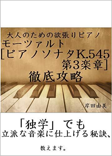 大人のための欲張りピアノ [モーツァルト ピアノソナタ K.545 第3楽章] 徹底攻略: 「独学」でも立派な音楽に仕上げる秘訣、教えます。
