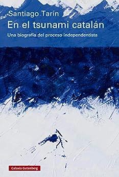 En el tsunami catalán: Una biografía del proceso independentista (Ensayo) de [Santiago Tarín]