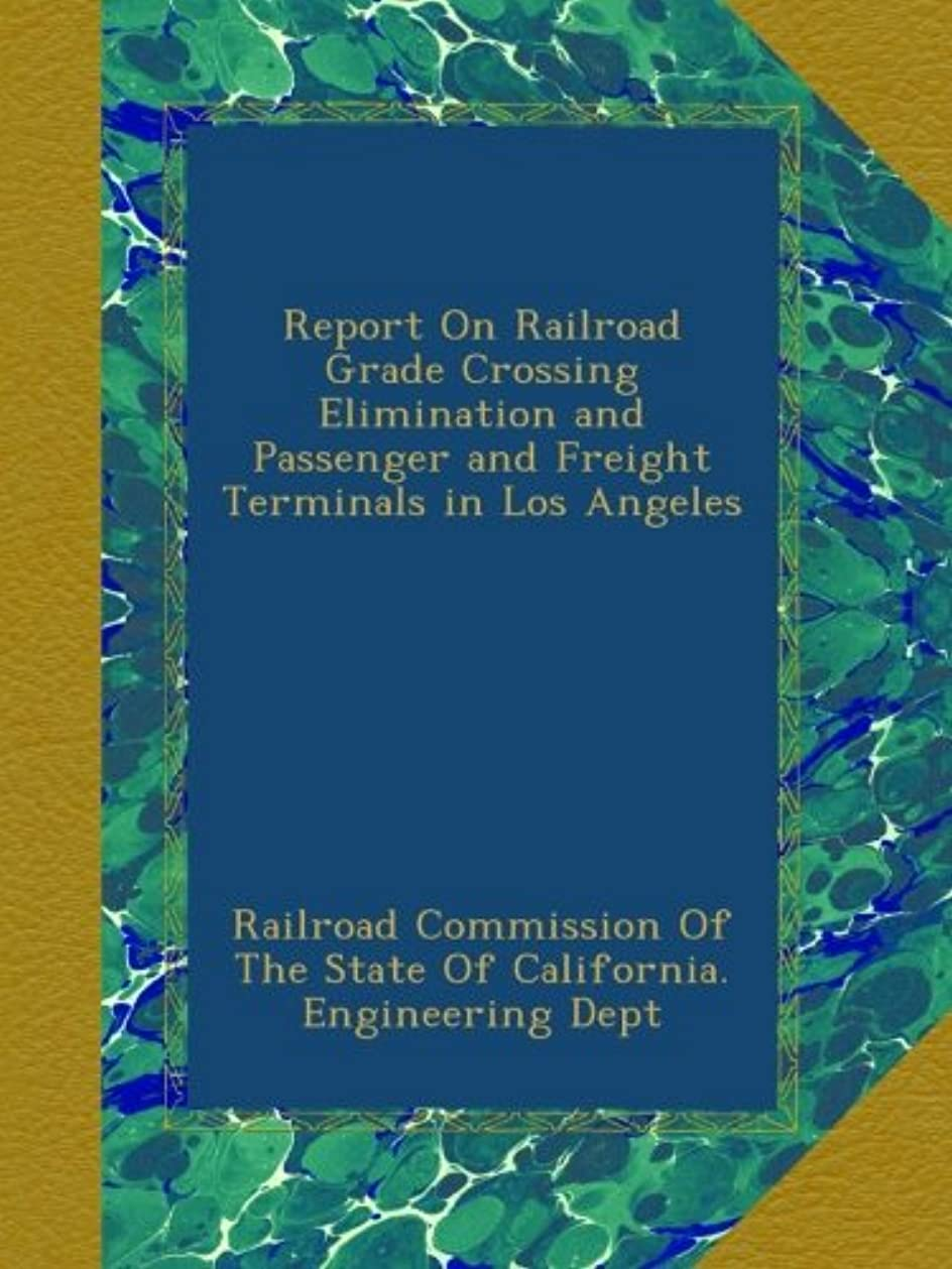 サンダース禁止する公平Report On Railroad Grade Crossing Elimination and Passenger and Freight Terminals in Los Angeles