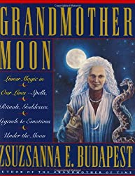 Grandmother Moon: Lunar Magic in Our Lives--Spells, Rituals, Goddesses, Legends, and Emotions Unde: Zsuzsanna E. Budapest