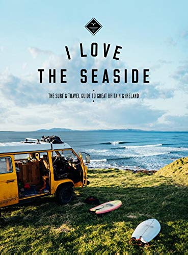 I Love the Seaside - The Surf and Travel Guide to Great Britain & Ireland: the Surf and Travel Guide to Great Britain and Ireland