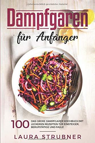 Dampfgaren für Anfänger: Das große Dampfgarer Kochbuch mit 100 leckeren Rezepten für Einsteiger, Berufstätige und Faule.