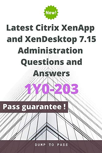 Latest Citrix XenApp and XenDesktop 7.15 Administration 1Y0-203 Questions and Answers: 1Y0-203 Workbook (English Edition)